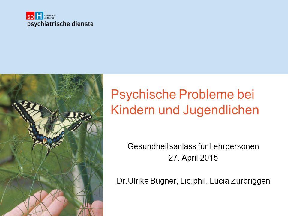 Psychische Probleme bei Kindern und Jugendlichen Gesundheitsanlass für Lehrpersonen 27. April 2015 Dr.Ulrike Bugner, Lic.phil. Lucia Zurbriggen