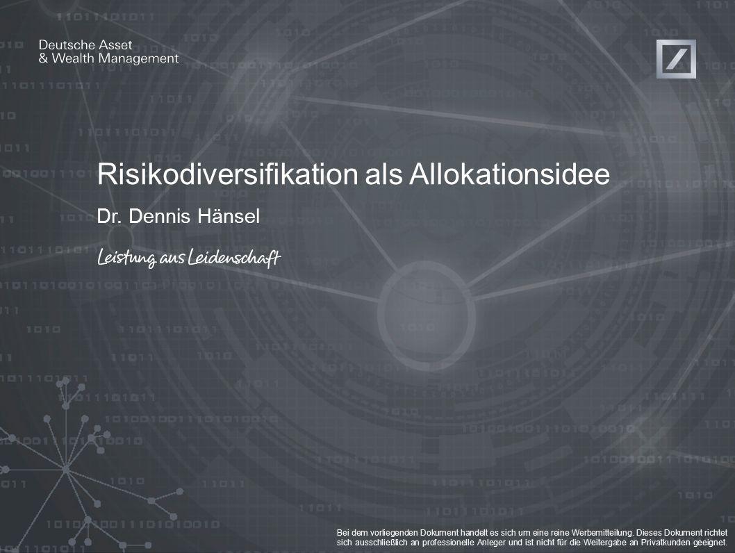 Risikodiversifikation als Allokationsidee Dr. Dennis Hänsel Bei dem vorliegenden Dokument handelt es sich um eine reine Werbemitteilung. Dieses Dokume