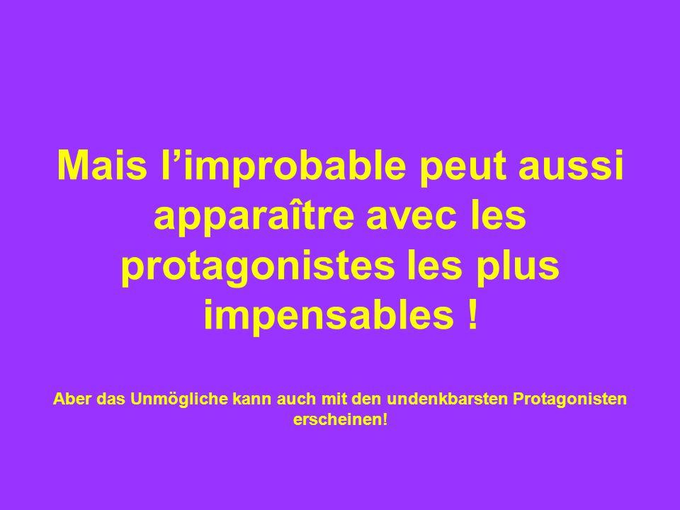 Mais l'improbable peut aussi apparaître avec les protagonistes les plus impensables .