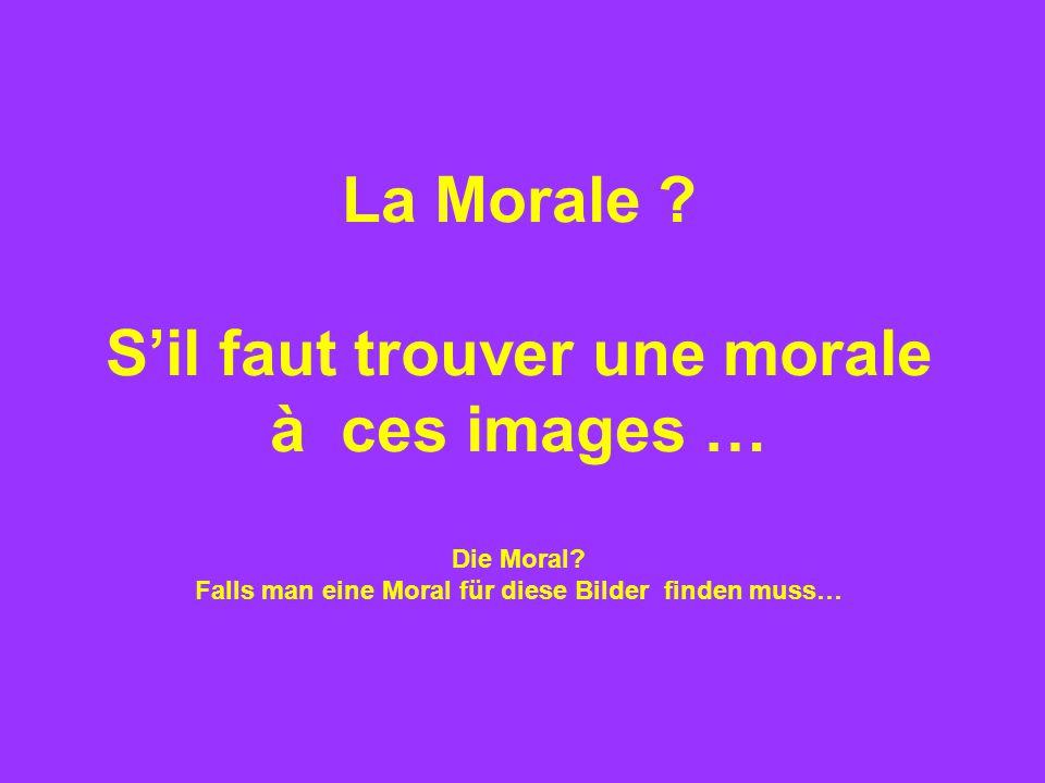 La Morale . S'il faut trouver une morale à ces images … Die Moral.