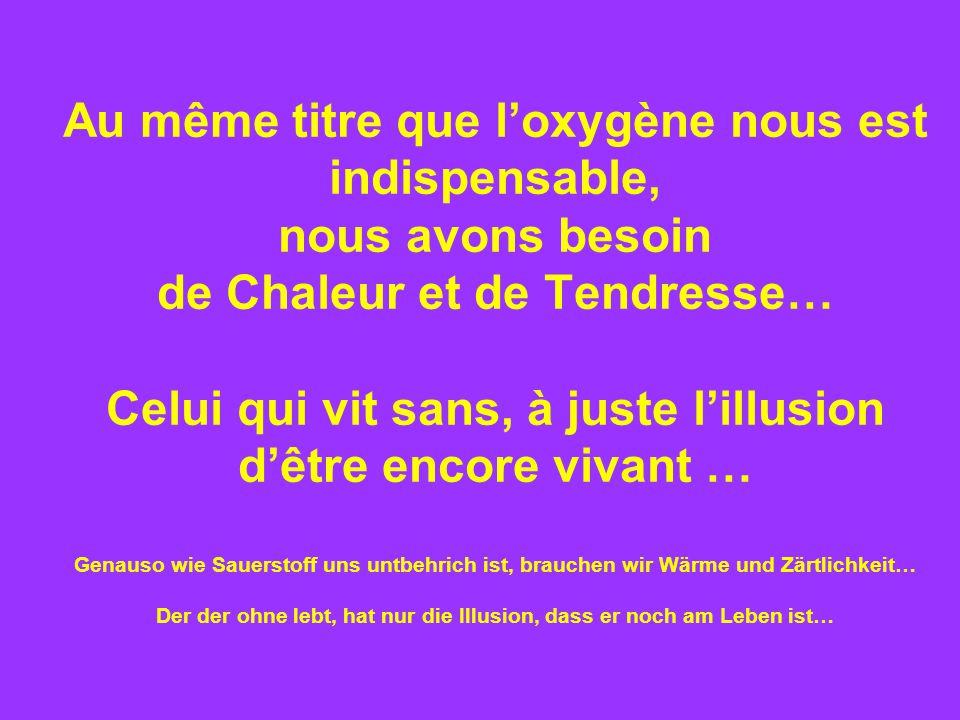 Au même titre que l'oxygène nous est indispensable, nous avons besoin de Chaleur et de Tendresse… Celui qui vit sans, à juste l'illusion d'être encore vivant … Genauso wie Sauerstoff uns untbehrich ist, brauchen wir Wärme und Zärtlichkeit… Der der ohne lebt, hat nur die Illusion, dass er noch am Leben ist…