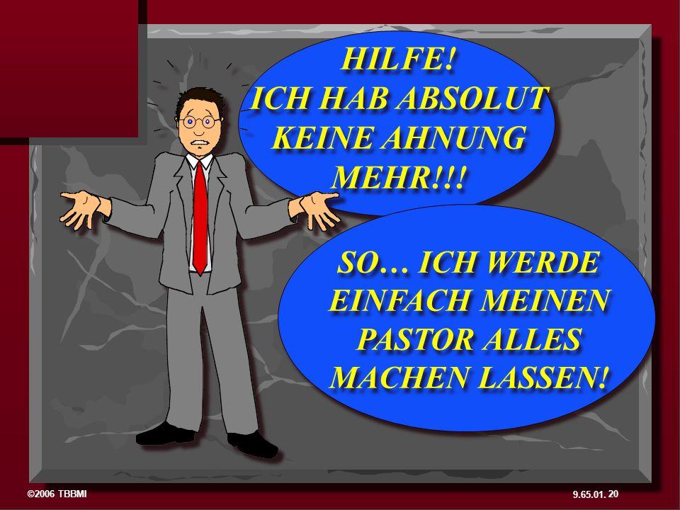 ©2006 TBBMI 9.65.01. HILFE! ICH HAB ABSOLUT KEINE AHNUNG MEHR!!! HILFE! ICH HAB ABSOLUT KEINE AHNUNG MEHR!!! SO… ICH WERDE EINFACH MEINEN PASTOR ALLES