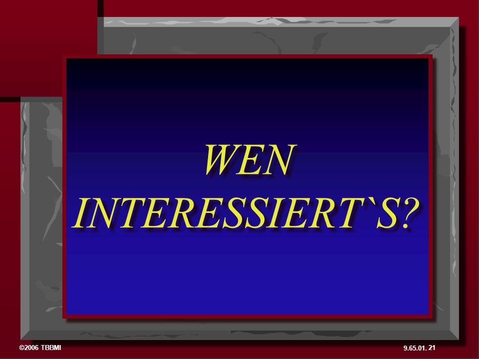 ©2006 TBBMI 9.65.01. 21 WEN INTERESSIERT`S? WEN INTERESSIERT`S?