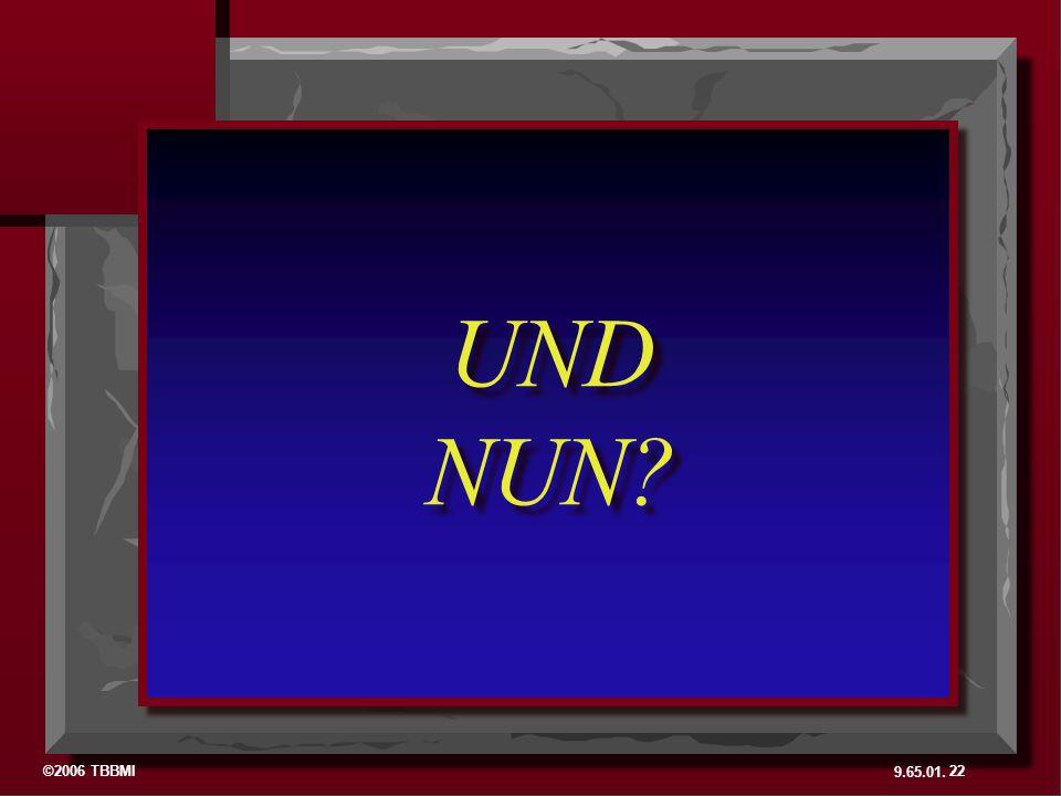 ©2006 TBBMI 9.65.01. UND NUN? UND NUN? 22