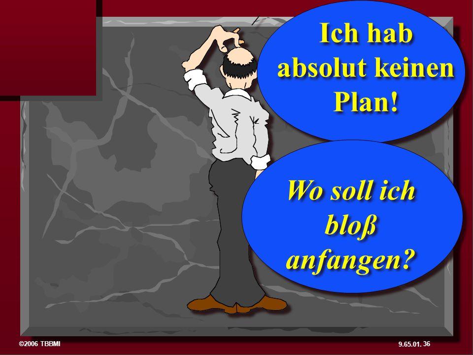 ©2006 TBBMI 9.65.01. Ich hab absolut keinen Plan! Wo soll ich bloß anfangen? 36