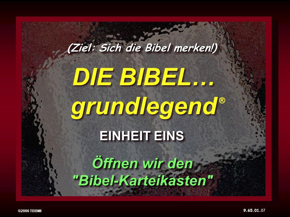 07 ©2006 TBBMI DIE BIBEL… grundlegend EINHEIT EINS ® (Ziel: Sich die Bibel merken!) Öffnen wir den