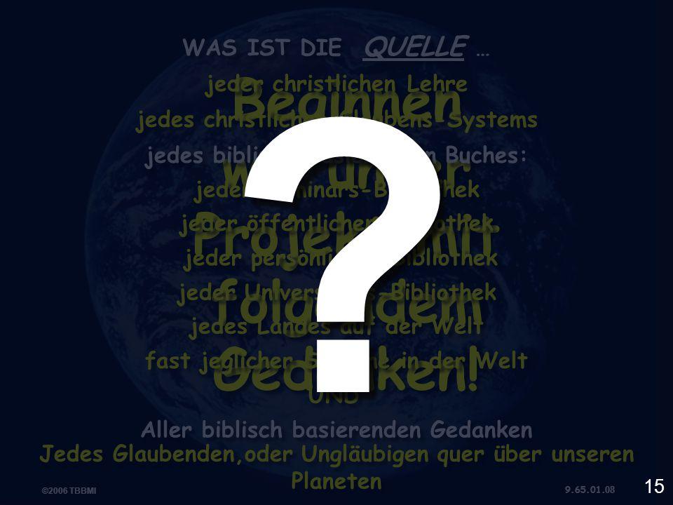 ©2006 TBBMI 9.65.01. ©2006 TBBMI 9.65.01. 08 WAS IST DIE QUELLE … Jedes Glaubenden,oder Ungläubigen quer über unseren Planeten Aller biblisch basieren