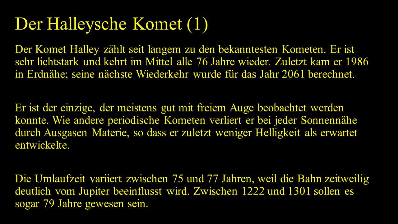 Der Halleysche Komet (1) Der Komet Halley zählt seit langem zu den bekanntesten Kometen. Er ist sehr lichtstark und kehrt im Mittel alle 76 Jahre wied