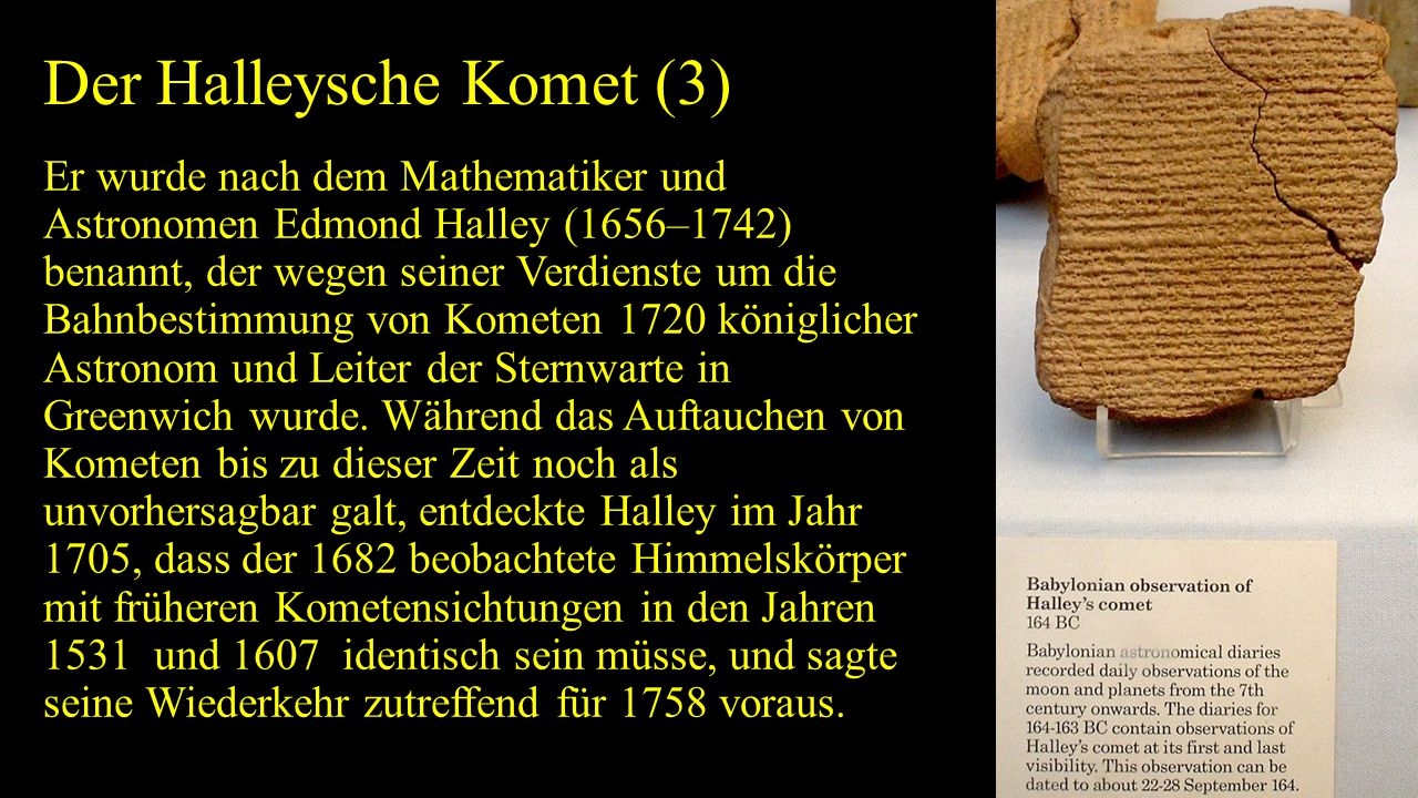 Der Halleysche Komet (3) Er wurde nach dem Mathematiker und Astronomen Edmond Halley (1656–1742) benannt, der wegen seiner Verdienste um die Bahnbesti