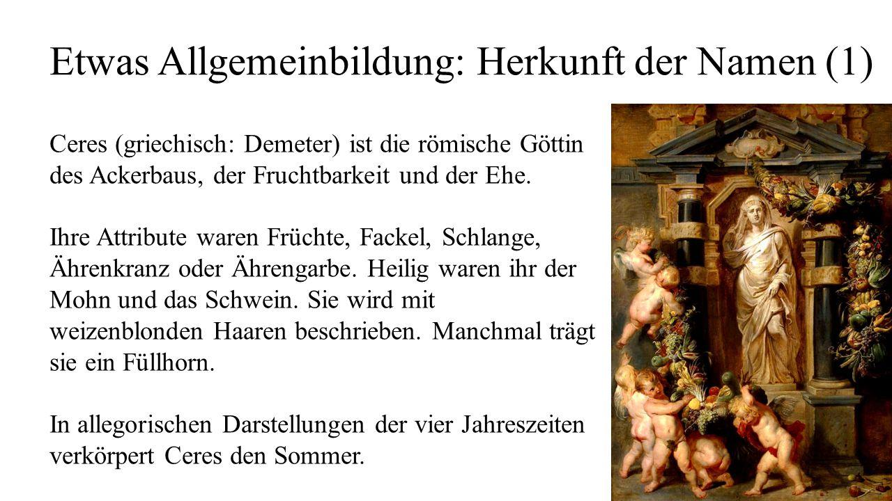 Etwas Allgemeinbildung: Herkunft der Namen (1) Ceres (griechisch: Demeter) ist die römische Göttin des Ackerbaus, der Fruchtbarkeit und der Ehe. Ihre