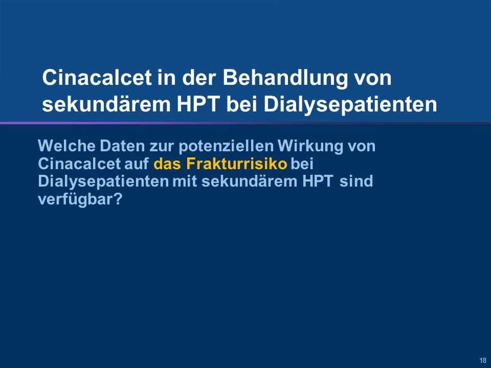 18 Cinacalcet in der Behandlung von sekundärem HPT bei Dialysepatienten Welche Daten zur potenziellen Wirkung von Cinacalcet auf das Frakturrisiko bei Dialysepatienten mit sekundärem HPT sind verfügbar?