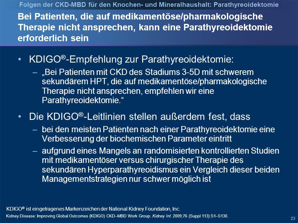 """23 Bei Patienten, die auf medikamentöse/pharmakologische Therapie nicht ansprechen, kann eine Parathyreoidektomie erforderlich sein KDIGO ® -Empfehlung zur Parathyreoidektomie: –""""Bei Patienten mit CKD des Stadiums 3-5D mit schwerem sekundärem HPT, die auf medikamentöse/pharmakologische Therapie nicht ansprechen, empfehlen wir eine Parathyreoidektomie. Die KDIGO ® -Leitlinien stellen außerdem fest, dass –bei den meisten Patienten nach einer Parathyreoidektomie eine Verbesserung der biochemischen Parameter eintritt –aufgrund eines Mangels an randomisierten kontrollierten Studien mit medikamentöser versus chirurgischer Therapie des sekundären Hyperparathyreoidismus ein Vergleich dieser beiden Managementstrategien nur schwer möglich ist KDIGO ® ist eingetragenes Markenzeichen der National Kidney Foundation, Inc."""