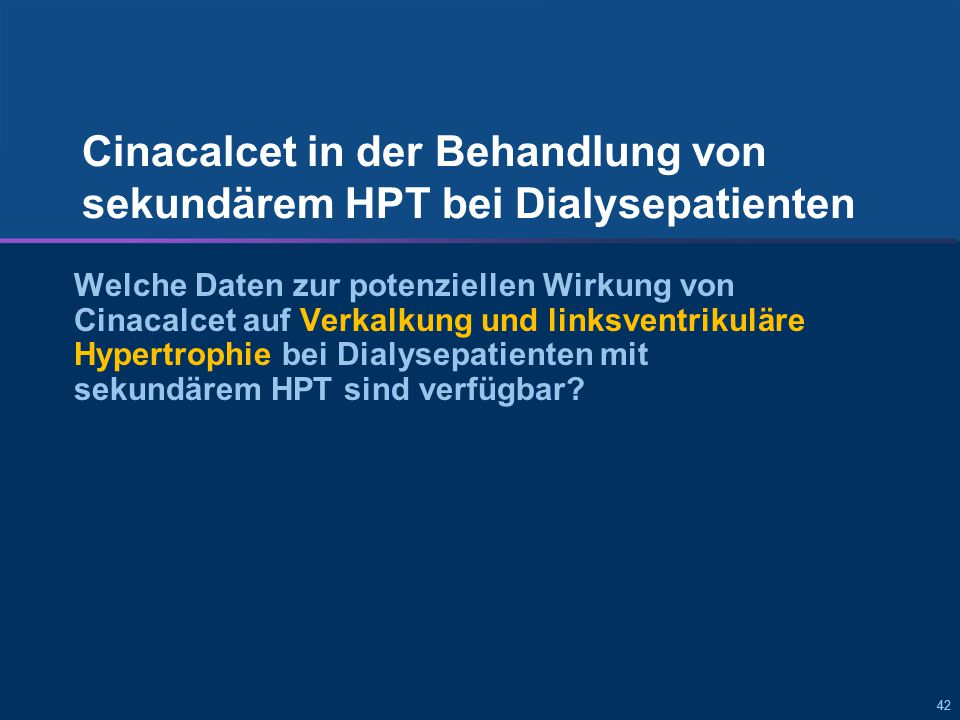 42 Cinacalcet in der Behandlung von sekundärem HPT bei Dialysepatienten Welche Daten zur potenziellen Wirkung von Cinacalcet auf Verkalkung und linksventrikuläre Hypertrophie bei Dialysepatienten mit sekundärem HPT sind verfügbar?