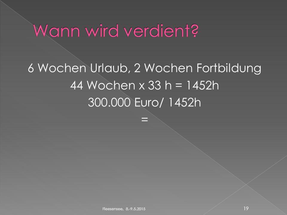 6 Wochen Urlaub, 2 Wochen Fortbildung 44 Wochen x 33 h = 1452h 300.000 Euro/ 1452h = 19 Fleesensee, 8.-9.5.2015