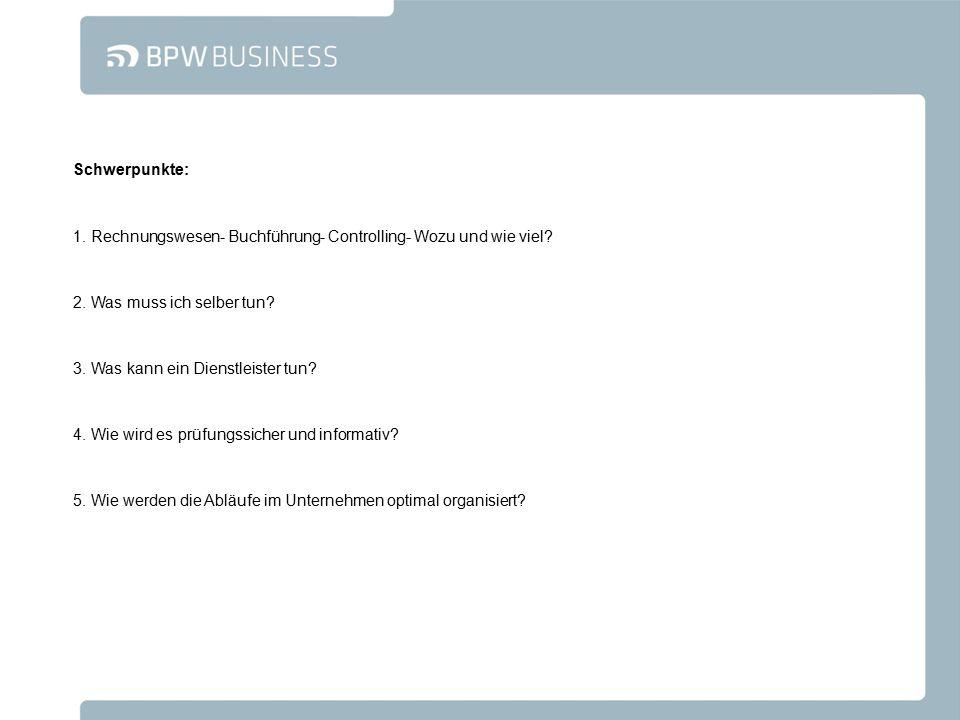 Schwerpunkte: 1. Rechnungswesen- Buchführung- Controlling- Wozu und wie viel? 2. Was muss ich selber tun? 3. Was kann ein Dienstleister tun? 4. Wie wi