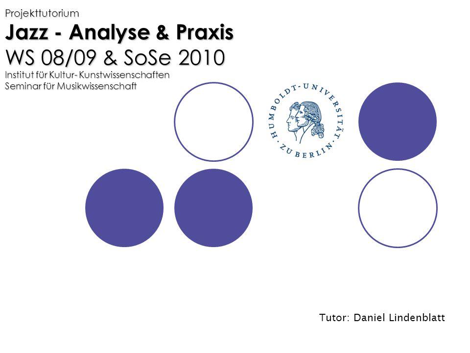 Projekttutorium Jazz - Analyse & Praxis WS 08/09 & SoSe 2010 Institut für Kultur- Kunstwissenschaften Seminar für Musikwissenschaft Tutor: Daniel Lindenblatt