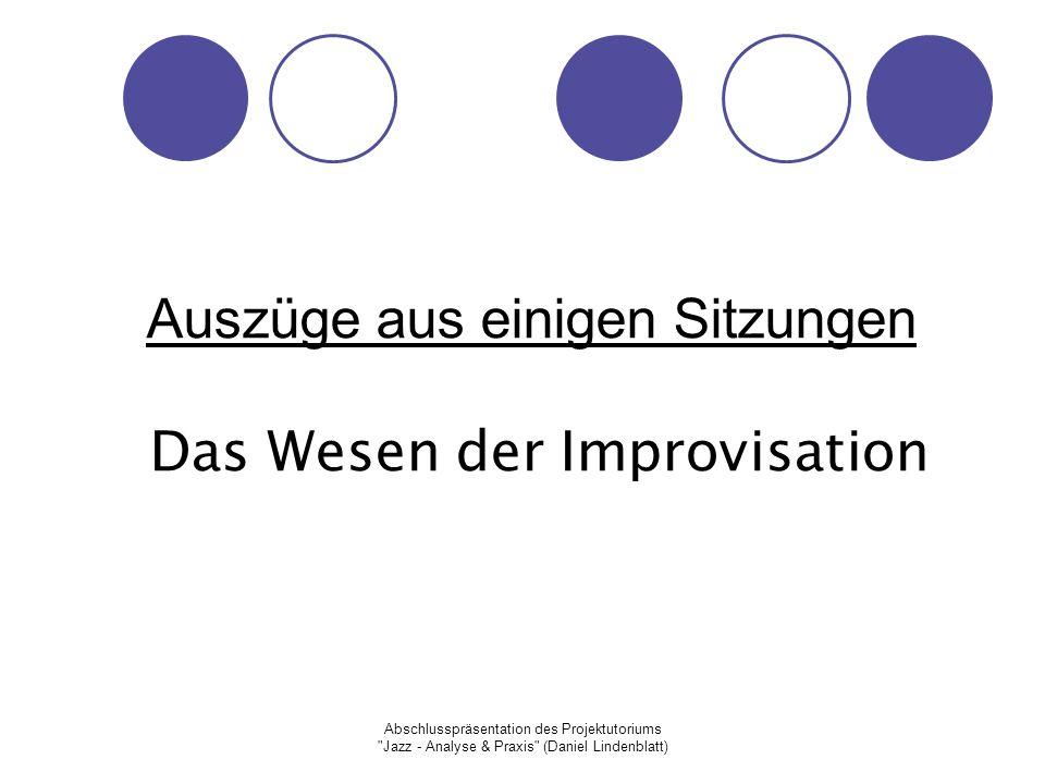 Abschlusspräsentation des Projektutoriums Jazz - Analyse & Praxis (Daniel Lindenblatt) Auszüge aus einigen Sitzungen Das Wesen der Improvisation