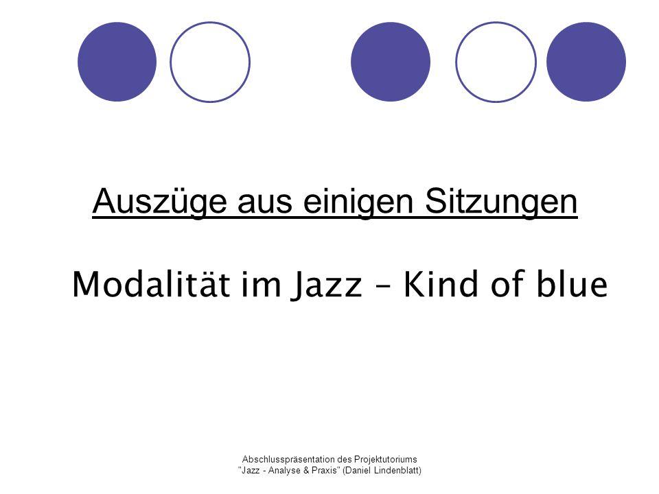 Abschlusspräsentation des Projektutoriums Jazz - Analyse & Praxis (Daniel Lindenblatt) Auszüge aus einigen Sitzungen Modalität im Jazz – Kind of blue