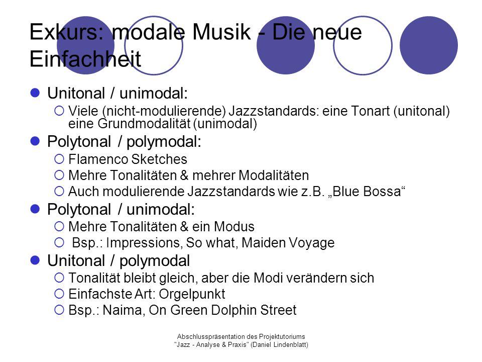Abschlusspräsentation des Projektutoriums Jazz - Analyse & Praxis (Daniel Lindenblatt) Exkurs: modale Musik - Die neue Einfachheit Unitonal / unimodal:  Viele (nicht-modulierende) Jazzstandards: eine Tonart (unitonal) eine Grundmodalität (unimodal) Polytonal / polymodal:  Flamenco Sketches  Mehre Tonalitäten & mehrer Modalitäten  Auch modulierende Jazzstandards wie z.B.
