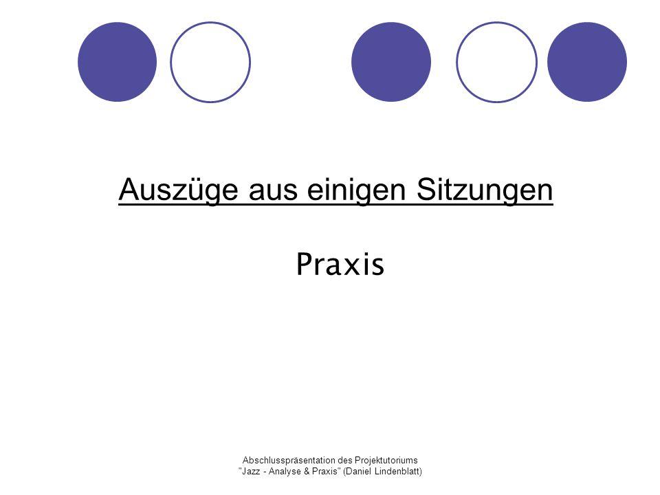 Abschlusspräsentation des Projektutoriums Jazz - Analyse & Praxis (Daniel Lindenblatt) Auszüge aus einigen Sitzungen Praxis