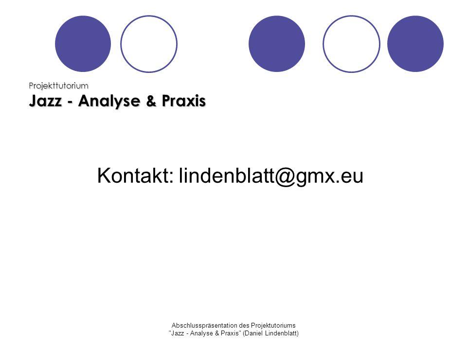 Abschlusspräsentation des Projektutoriums Jazz - Analyse & Praxis (Daniel Lindenblatt) Projekttutorium Jazz - Analyse & Praxis Kontakt: lindenblatt@gmx.eu