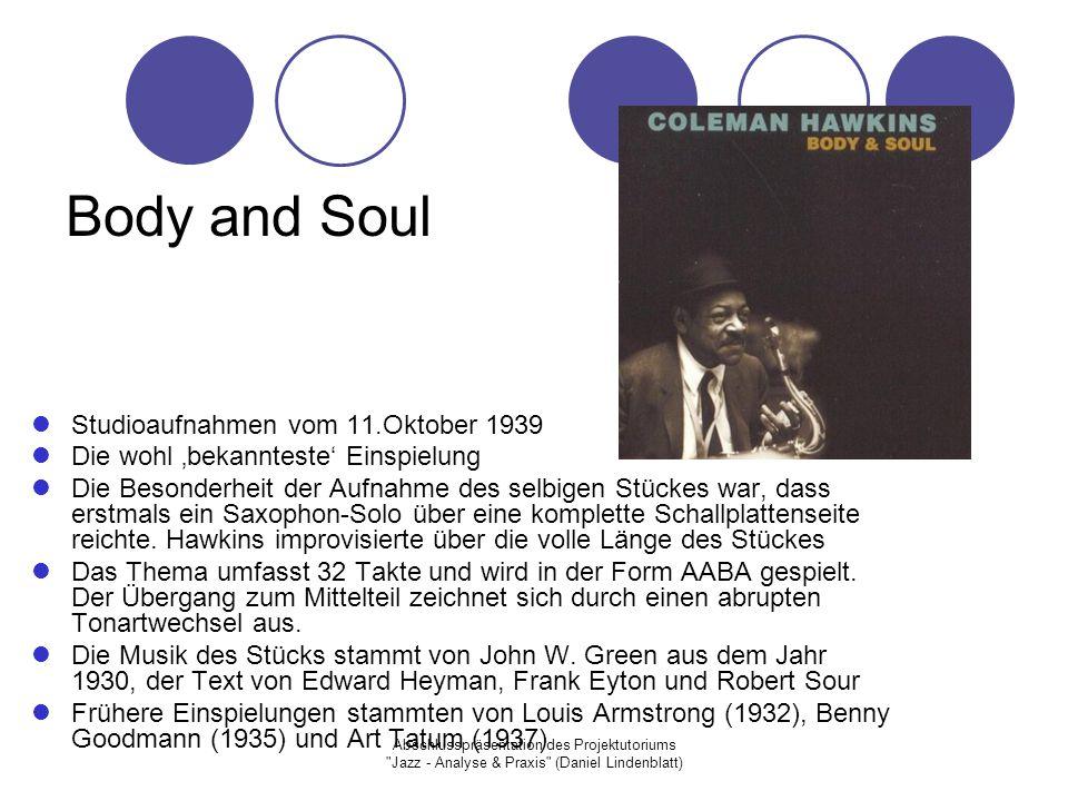 Abschlusspräsentation des Projektutoriums Jazz - Analyse & Praxis (Daniel Lindenblatt) Body and Soul Studioaufnahmen vom 11.Oktober 1939 Die wohl 'bekannteste' Einspielung Die Besonderheit der Aufnahme des selbigen Stückes war, dass erstmals ein Saxophon-Solo über eine komplette Schallplattenseite reichte.