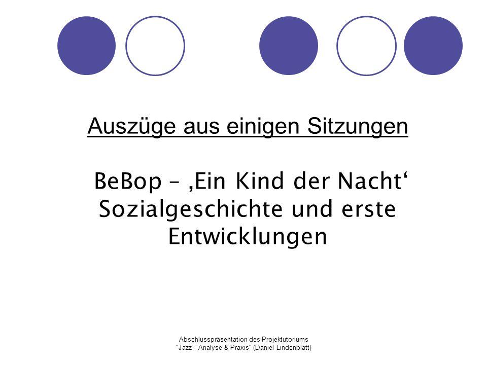 Abschlusspräsentation des Projektutoriums Jazz - Analyse & Praxis (Daniel Lindenblatt) Auszüge aus einigen Sitzungen BeBop – 'Ein Kind der Nacht' Sozialgeschichte und erste Entwicklungen