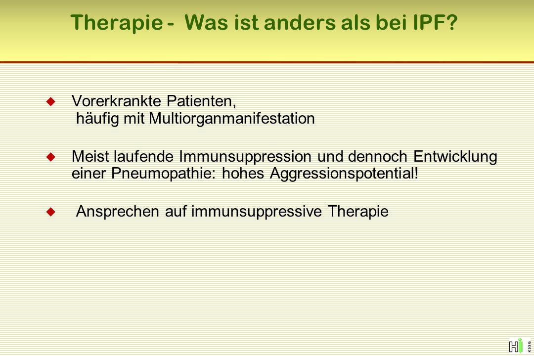 Therapie - Was ist anders als bei IPF?  Vorerkrankte Patienten, häufig mit Multiorganmanifestation  Meist laufende Immunsuppression und dennoch Entw