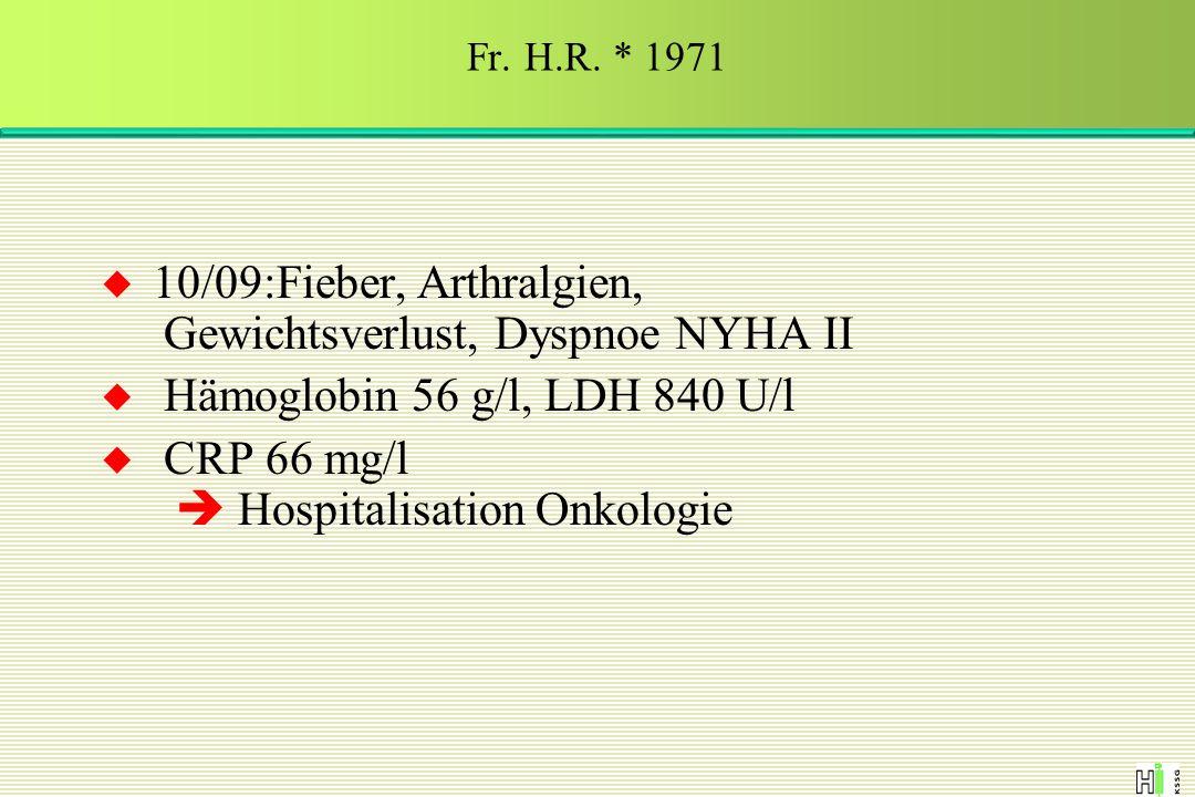  10/09:Fieber, Arthralgien, Gewichtsverlust, Dyspnoe NYHA II  Hämoglobin 56 g/l, LDH 840 U/l  CRP 66 mg/l  Hospitalisation Onkologie Fr. H.R. * 19
