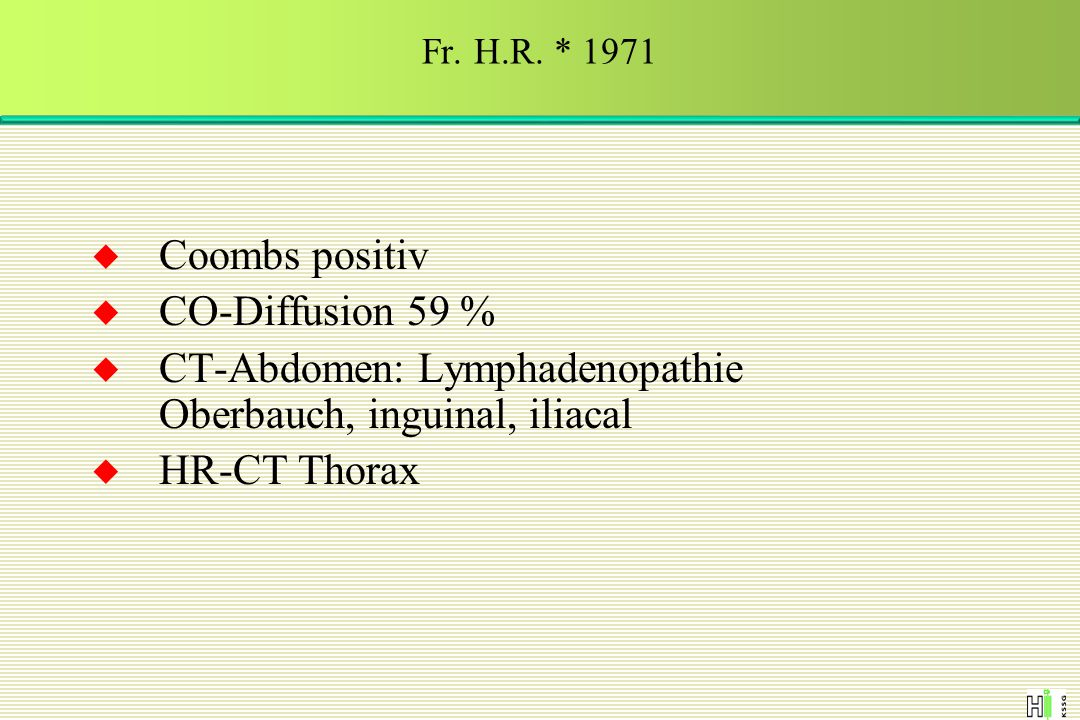  Coombs positiv  CO-Diffusion 59 %  CT-Abdomen: Lymphadenopathie Oberbauch, inguinal, iliacal  HR-CT Thorax Fr. H.R. * 1971