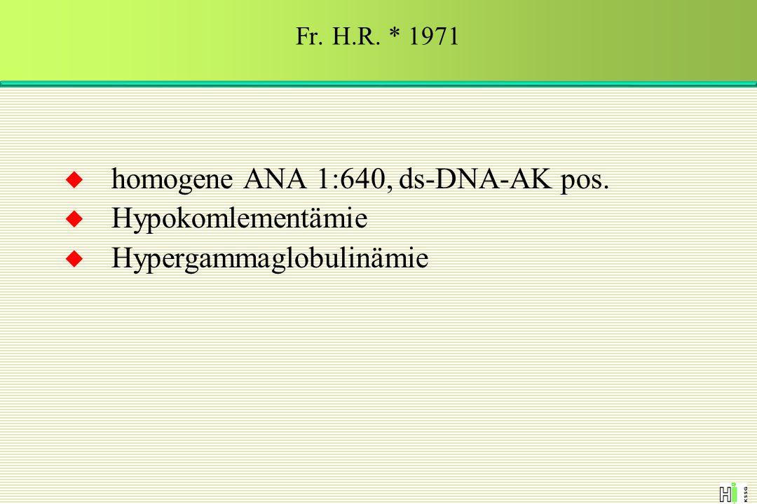  homogene ANA 1:640, ds-DNA-AK pos.  Hypokomlementämie  Hypergammaglobulinämie Fr. H.R. * 1971