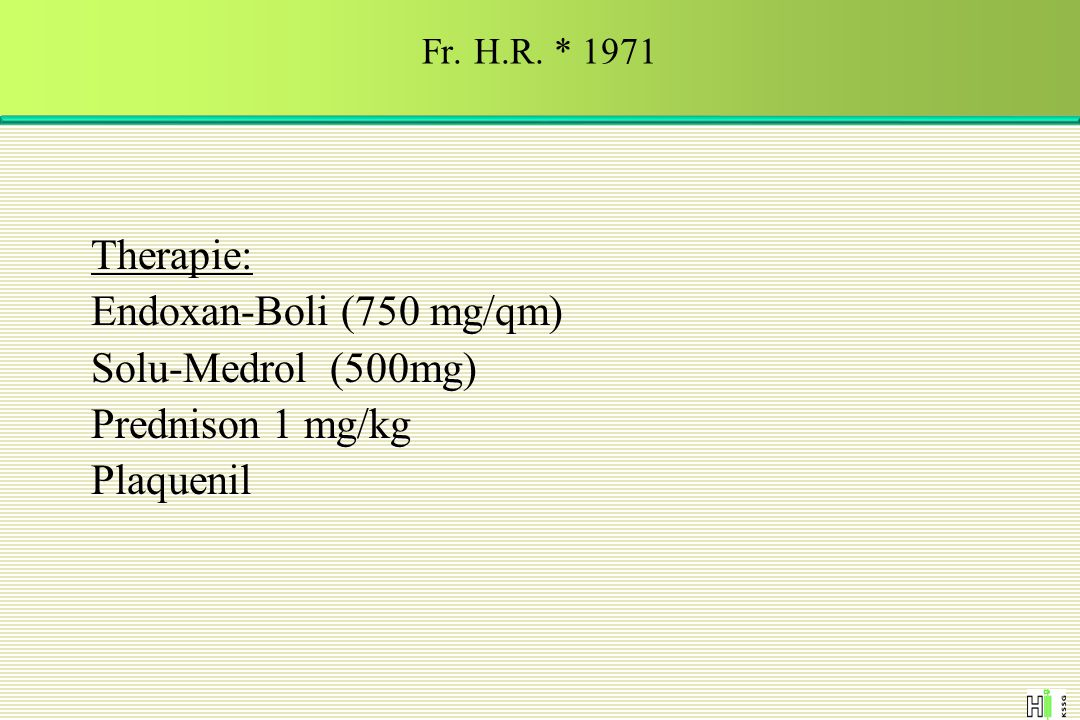 Therapie: Endoxan-Boli (750 mg/qm) Solu-Medrol (500mg) Prednison 1 mg/kg Plaquenil Fr. H.R. * 1971