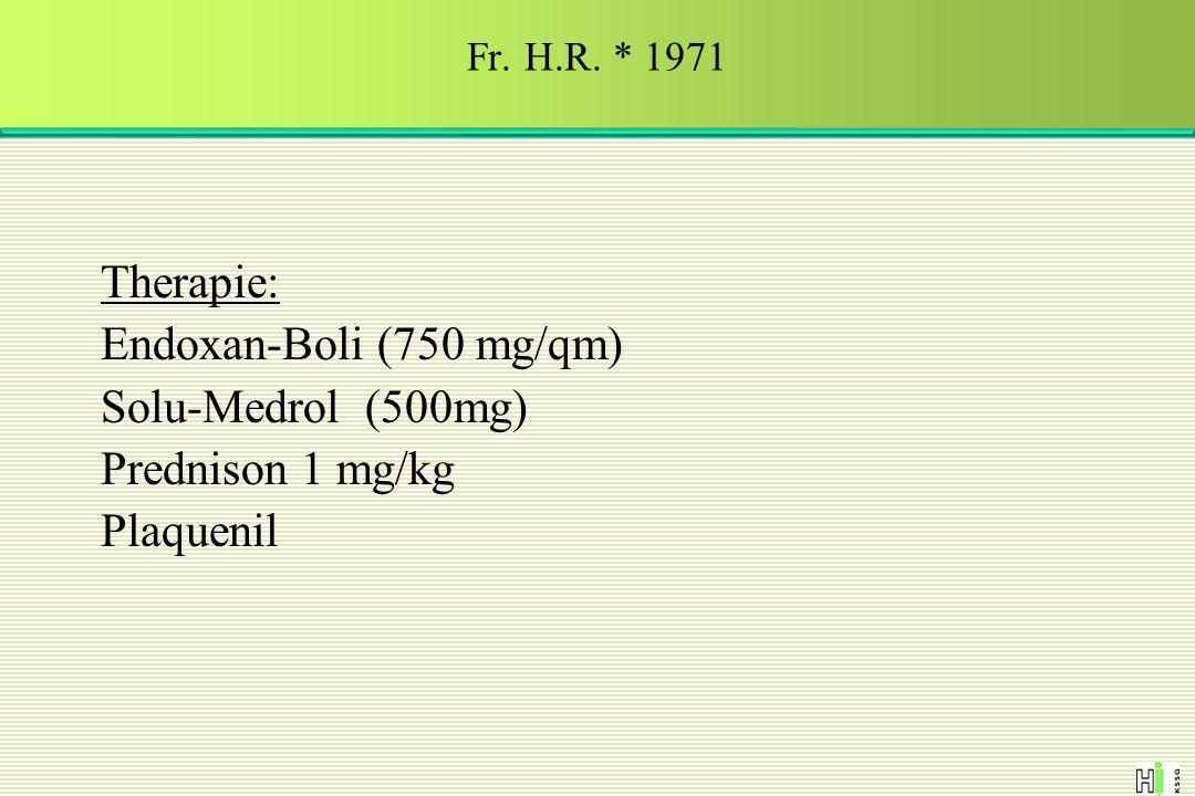 Therapie: Endoxan-Boli (750 mg/qm) Solu-Medrol (500mg) Prednison 1 mg/kg Plaquenil Fr. H.R. * 1971