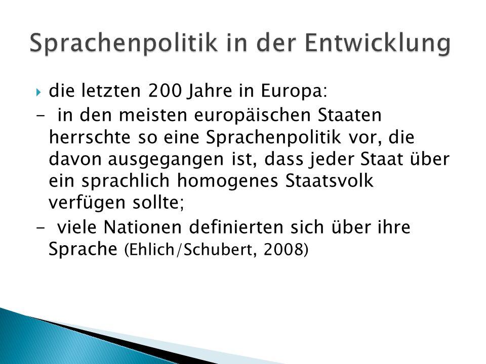  die letzten 200 Jahre in Europa: - in den meisten europäischen Staaten herrschte so eine Sprachenpolitik vor, die davon ausgegangen ist, dass jeder Staat über ein sprachlich homogenes Staatsvolk verfügen sollte; - viele Nationen definierten sich über ihre Sprache (Ehlich/Schubert, 2008)