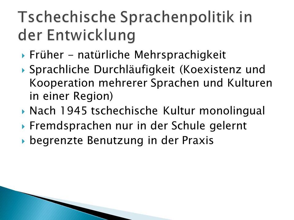  Früher - natürliche Mehrsprachigkeit  Sprachliche Durchläufigkeit (Koexistenz und Kooperation mehrerer Sprachen und Kulturen in einer Region)  Nach 1945 tschechische Kultur monolingual  Fremdsprachen nur in der Schule gelernt  begrenzte Benutzung in der Praxis