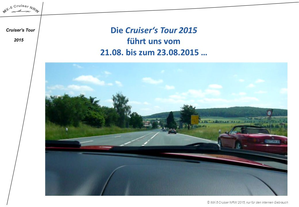 Die Cruiser's Tour 2015 führt uns vom 21.08. bis zum 23.08.2015 … © MX-5 Cruiser NRW 2015, nur für den internen Gebrauch