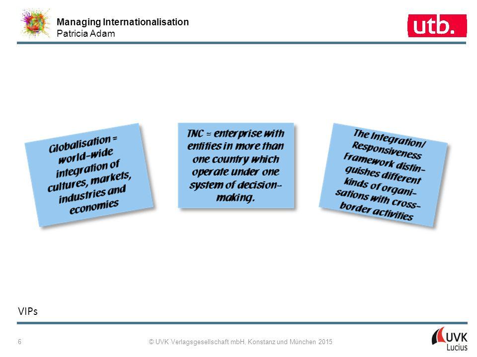 Managing Internationalisation Patricia Adam © UVK Verlagsgesellschaft mbH, Konstanz und München 2015 6 VIPs