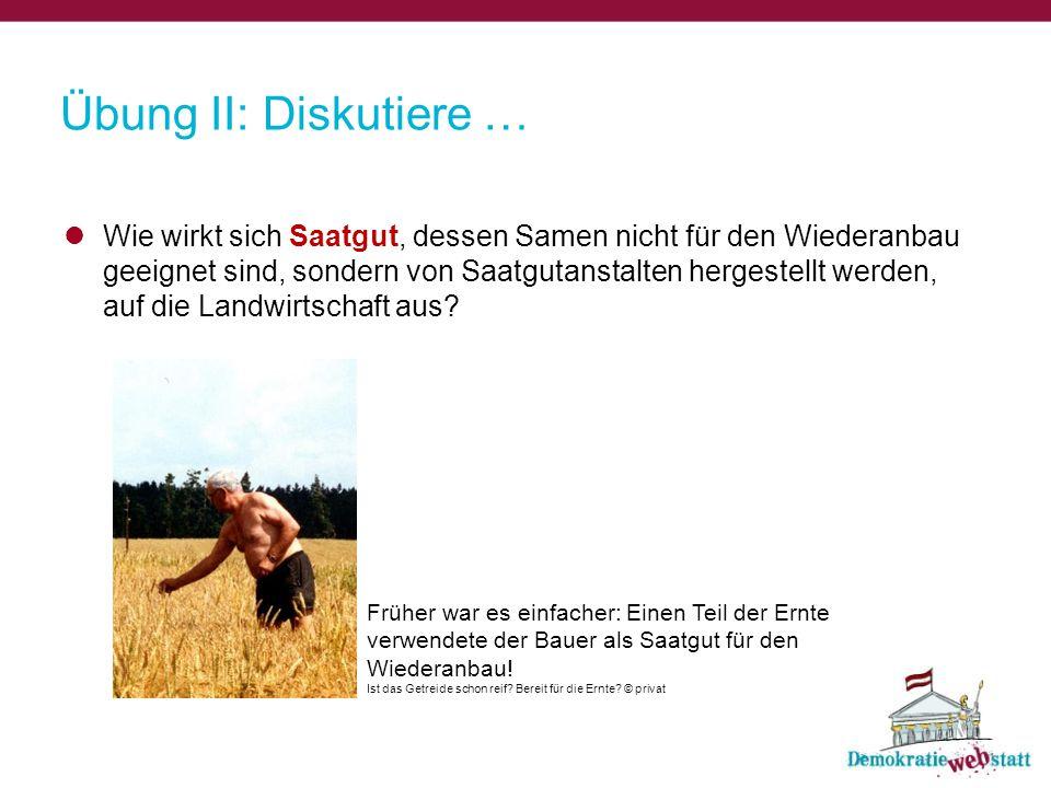 Übung II: Diskutiere … Wie wirkt sich Saatgut, dessen Samen nicht für den Wiederanbau geeignet sind, sondern von Saatgutanstalten hergestellt werden, auf die Landwirtschaft aus.