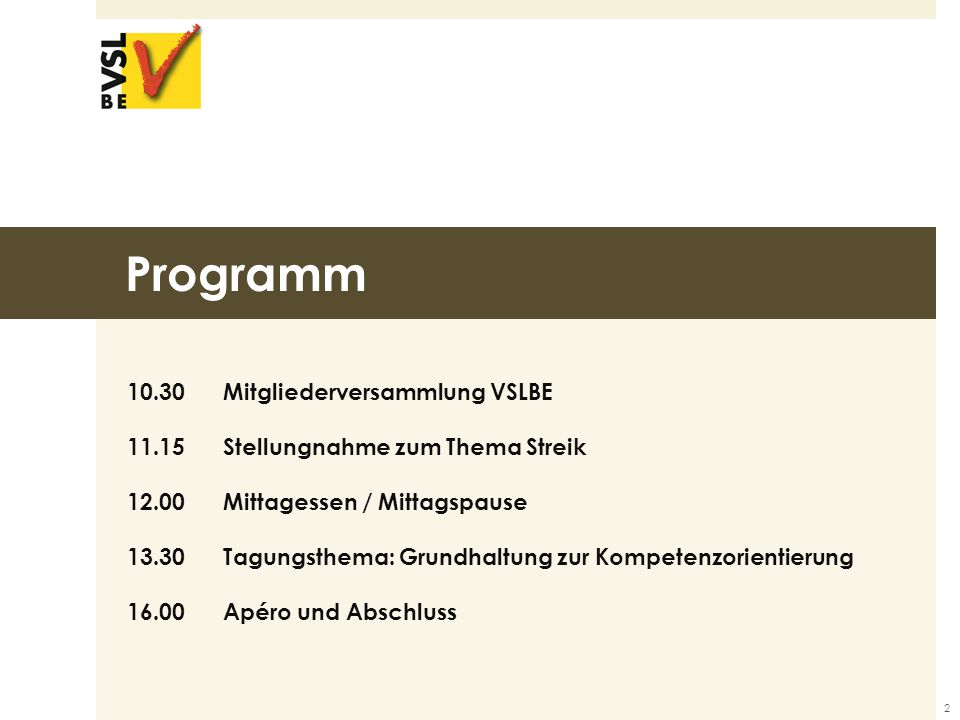 Programm 10.30 Mitgliederversammlung VSLBE 11.15 Stellungnahme zum Thema Streik 12.00Mittagessen / Mittagspause 13.30 Tagungsthema: Grundhaltung zur Kompetenzorientierung 16.00 Apéro und Abschluss 2