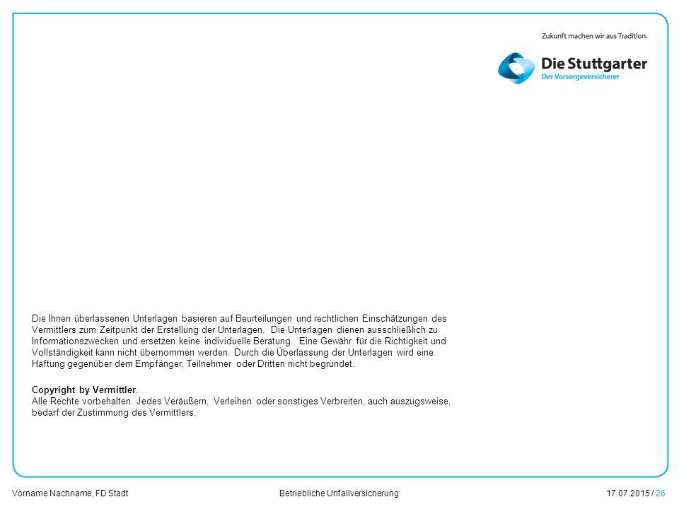 Betriebliche Unfallversicherung17.07.2015 / 26 Vorname Nachname, FD Stadt Übersicht Die Ihnen überlassenen Unterlagen basieren auf Beurteilungen und rechtlichen Einschätzungen des Vermittlers zum Zeitpunkt der Erstellung der Unterlagen.