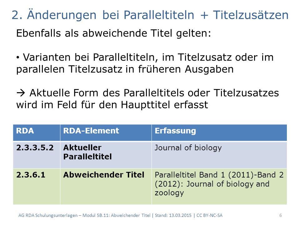 AG RDA Schulungsunterlagen – Modul 5B.11: Abweichender Titel | Stand: 13.03.2015 | CC BY-NC-SA6 RDARDA-ElementErfassung 2.3.3.5.2Aktueller Paralleltitel Journal of biology 2.3.6.1Abweichender TitelParalleltitel Band 1 (2011)-Band 2 (2012): Journal of biology and zoology 2.