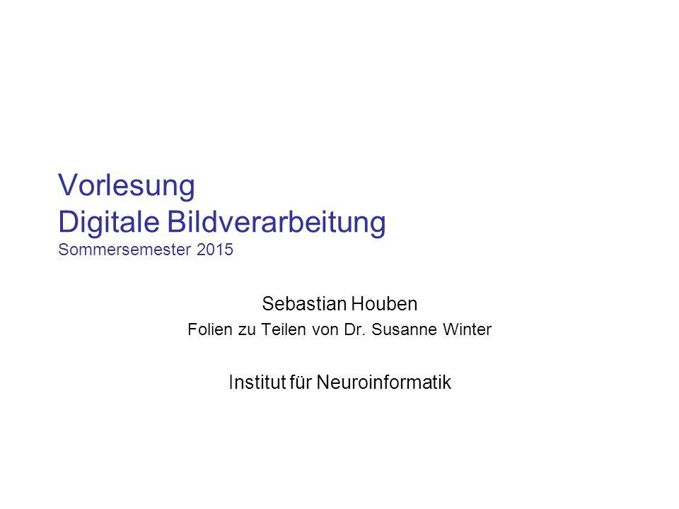 Vorlesung Digitale Bildverarbeitung Sommersemester 2015 Sebastian Houben Folien zu Teilen von Dr. Susanne Winter Institut für Neuroinformatik