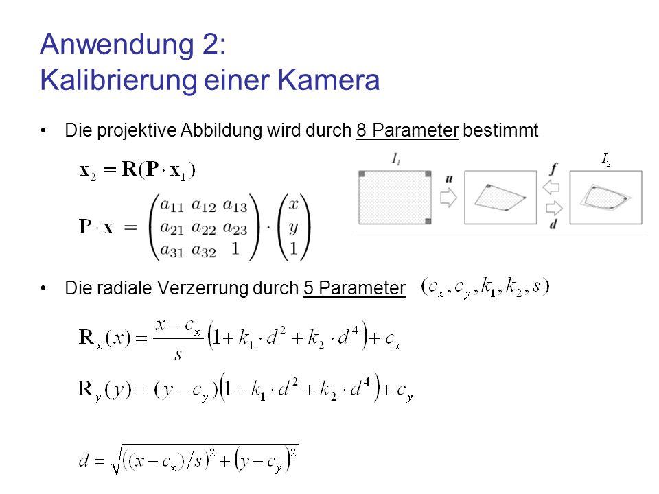 Anwendung 2: Kalibrierung einer Kamera Die projektive Abbildung wird durch 8 Parameter bestimmt Die radiale Verzerrung durch 5 Parameter