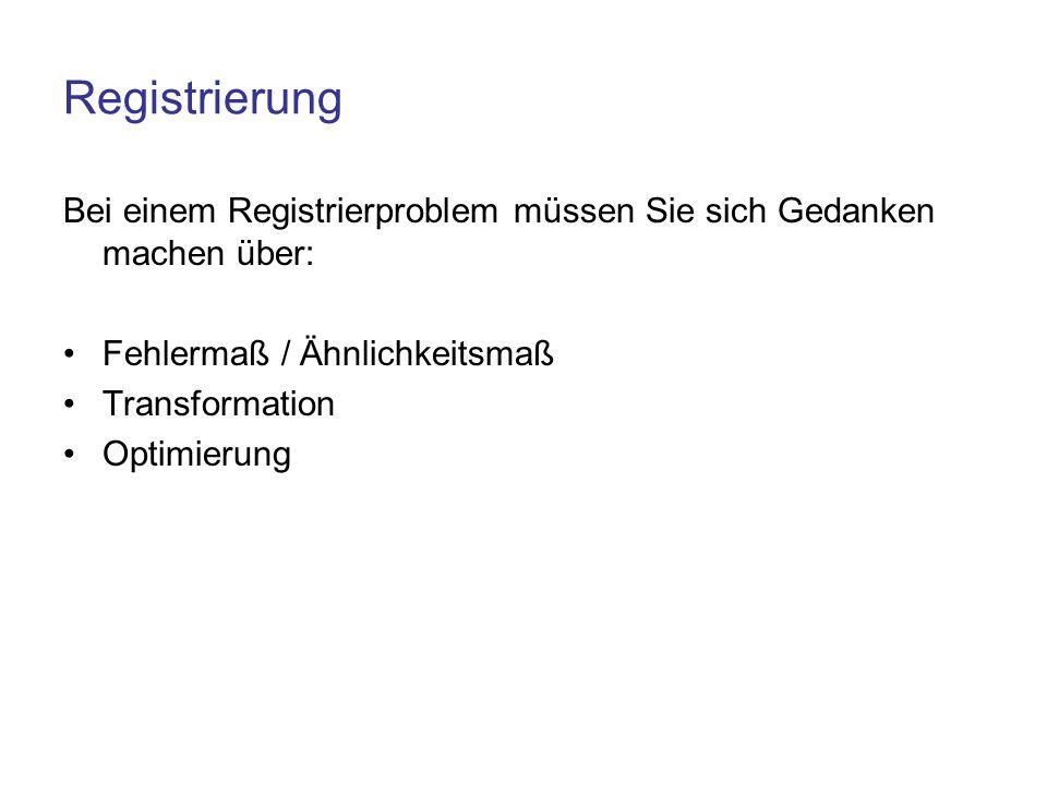 Registrierung Bei einem Registrierproblem müssen Sie sich Gedanken machen über: Fehlermaß / Ähnlichkeitsmaß Transformation Optimierung