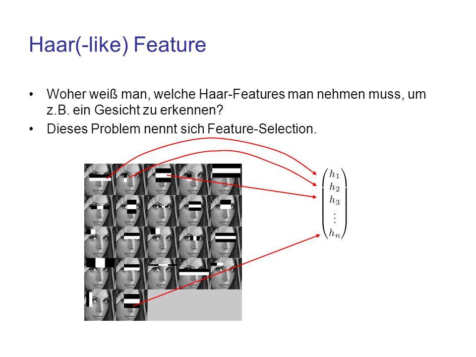 Haar(-like) Feature Woher weiß man, welche Haar-Features man nehmen muss, um z.B. ein Gesicht zu erkennen? Dieses Problem nennt sich Feature-Selection