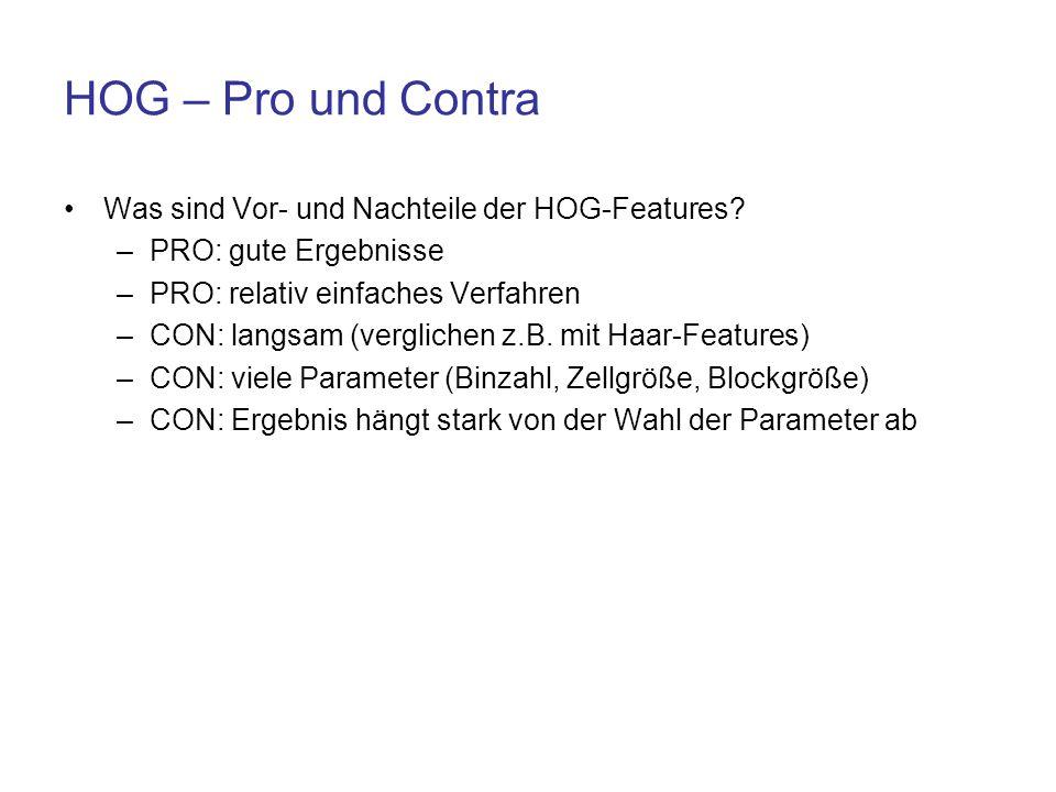 HOG – Pro und Contra Was sind Vor- und Nachteile der HOG-Features? –PRO: gute Ergebnisse –PRO: relativ einfaches Verfahren –CON: langsam (verglichen z
