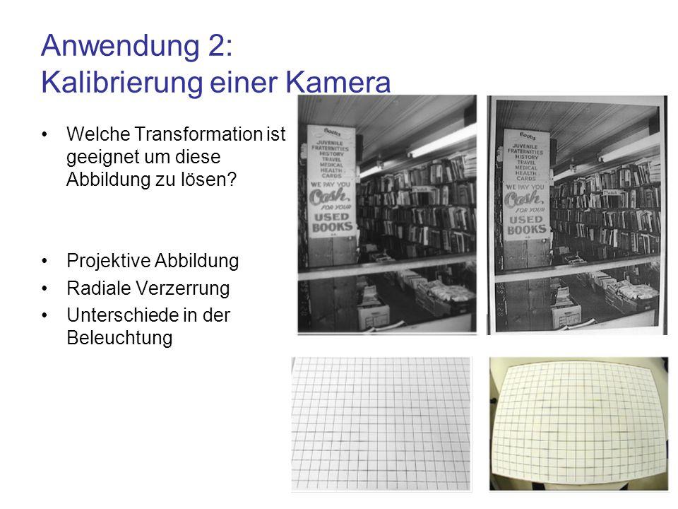Anwendung 2: Kalibrierung einer Kamera Welche Transformation ist geeignet um diese Abbildung zu lösen? Projektive Abbildung Radiale Verzerrung Untersc