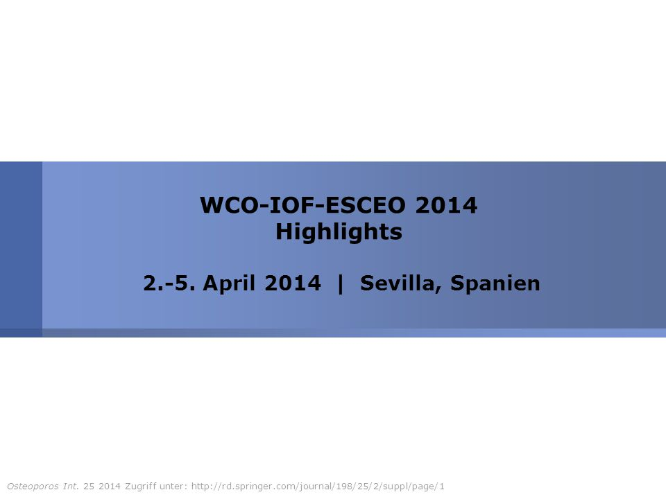 WCO-IOF-ESCEO 2014 Highlights 2.-5. April 2014 | Sevilla, Spanien Osteoporos Int. 25 2014 Zugriff unter: http://rd.springer.com/journal/198/25/2/suppl