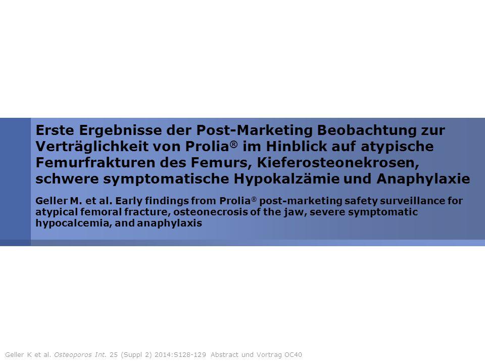 3 Verträglichkeit von Prolia ® : atypische Femurfrakturen, Kieferosteonekrosen, schwere Hypokalzämie und Anaphylaxie Design Auswertung der Pharmakovigilanz-Daten (Meldungen von Ärzten, Patienten und anderen Quellen) PatientenPatienten mit Prolia ® -Behandlung (1.252566 Patientenjahre) EndpunkteUnerwünschte Arzneimittelwirkungen: - atypische Femurfraktuern - Kieferosteonekrosen - schwere symptomatische Hypokalzämie - Anaphylaxie Methodik: Geller K et al.
