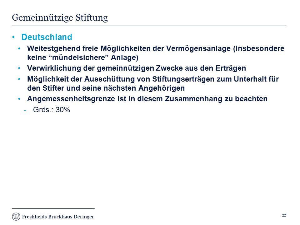 Print slide Gemeinnützige Stiftung Deutschland Weitestgehend freie Möglichkeiten der Vermögensanlage (Insbesondere keine mündelsichere Anlage) Verwirklichung der gemeinnützigen Zwecke aus den Erträgen Möglichkeit der Ausschüttung von Stiftungserträgen zum Unterhalt für den Stifter und seine nächsten Angehörigen Angemessenheitsgrenze ist in diesem Zusammenhang zu beachten Grds.: 30% 22